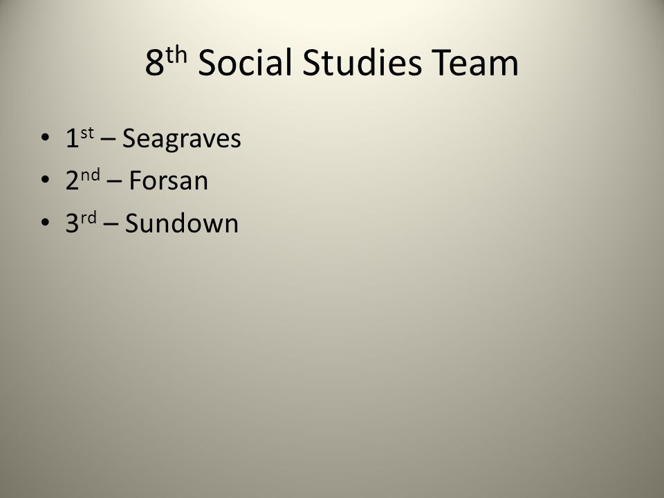 8 th Social Studies Team 1 st – Seagraves 2 nd – Forsan 3 rd – Sundown
