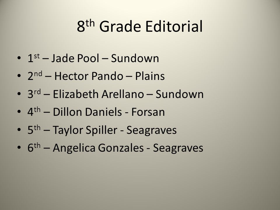 8 th Grade Editorial 1 st – Jade Pool – Sundown 2 nd – Hector Pando – Plains 3 rd – Elizabeth Arellano – Sundown 4 th – Dillon Daniels - Forsan 5 th – Taylor Spiller - Seagraves 6 th – Angelica Gonzales - Seagraves