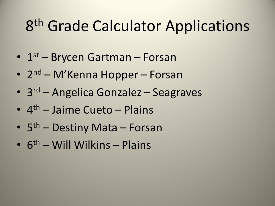 8 th Grade Calculator Applications 1 st – Brycen Gartman – Forsan 2 nd – M'Kenna Hopper – Forsan 3 rd – Angelica Gonzalez – Seagraves 4 th – Jaime Cueto – Plains 5 th – Destiny Mata – Forsan 6 th – Will Wilkins – Plains