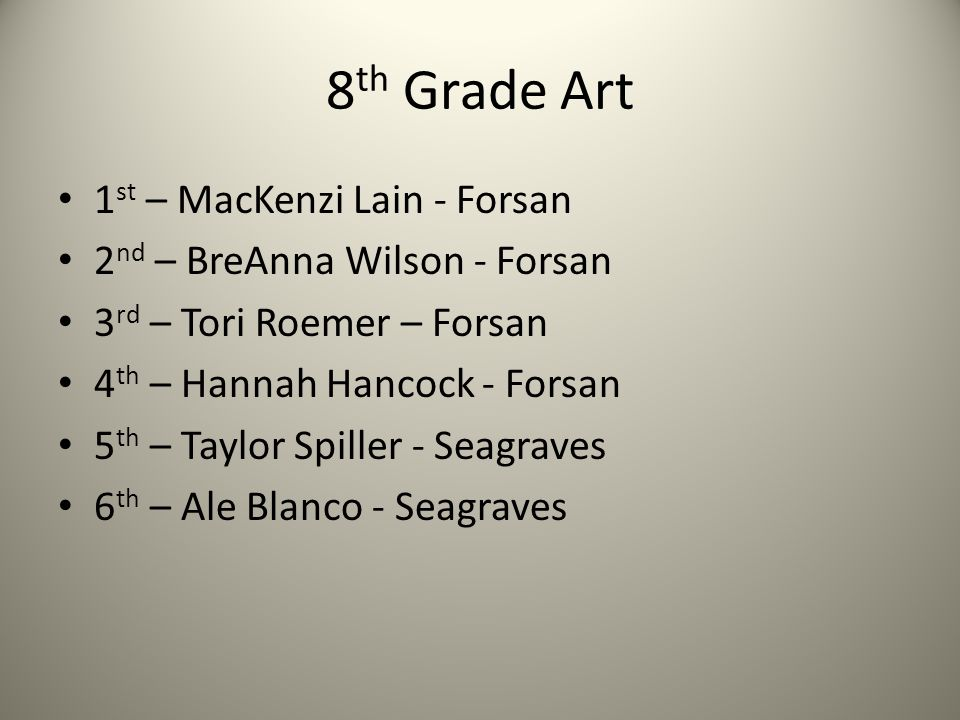8 th Grade Art 1 st – MacKenzi Lain - Forsan 2 nd – BreAnna Wilson - Forsan 3 rd – Tori Roemer – Forsan 4 th – Hannah Hancock - Forsan 5 th – Taylor Spiller - Seagraves 6 th – Ale Blanco - Seagraves