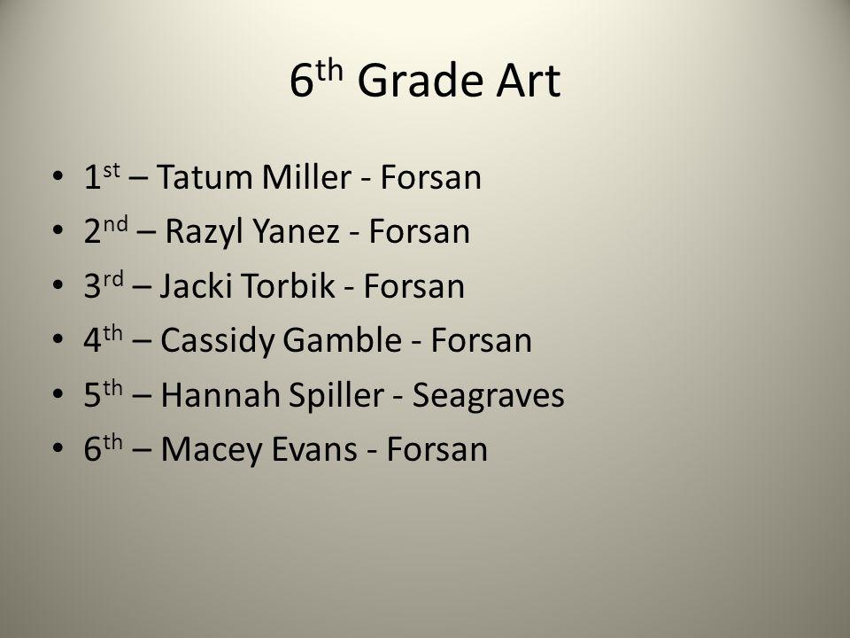 6 th Grade Art 1 st – Tatum Miller - Forsan 2 nd – Razyl Yanez - Forsan 3 rd – Jacki Torbik - Forsan 4 th – Cassidy Gamble - Forsan 5 th – Hannah Spiller - Seagraves 6 th – Macey Evans - Forsan
