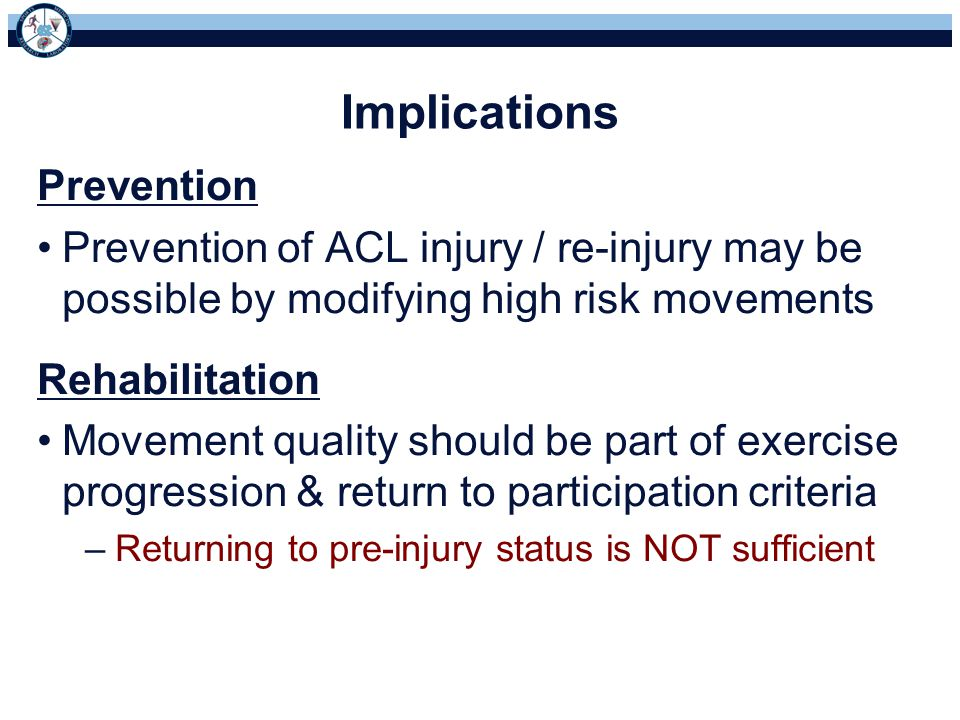 Implications Prevention Prevention of ACL injury / re-injury may be possible by modifying high risk movements Rehabilitation Movement quality should be part of exercise progression & return to participation criteria –Returning to pre-injury status is NOT sufficient