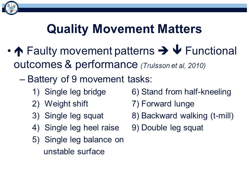 Quality Movement Matters  Faulty movement patterns   Functional outcomes & performance (Trulsson et al, 2010) –Battery of 9 movement tasks: 1)Single leg bridge6) Stand from half-kneeling 2)Weight shift7) Forward lunge 3)Single leg squat8) Backward walking (t-mill) 4)Single leg heel raise9) Double leg squat 5)Single leg balance on unstable surface