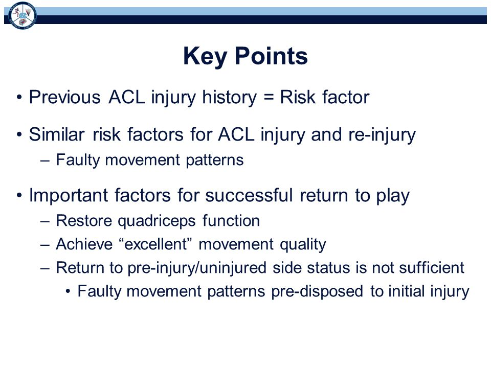 Key Points Previous ACL injury history = Risk factor Similar risk factors for ACL injury and re-injury –Faulty movement patterns Important factors for successful return to play –Restore quadriceps function –Achieve excellent movement quality –Return to pre-injury/uninjured side status is not sufficient Faulty movement patterns pre-disposed to initial injury