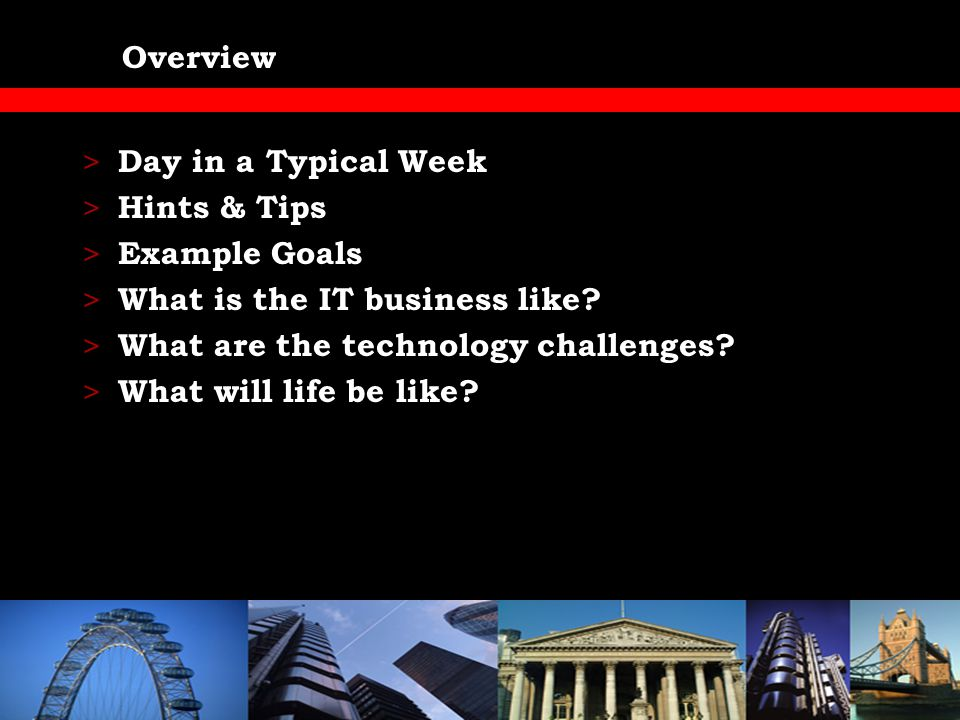Day in a Typical Week > 8am – Arrive Heathrow (Evaluation) > 10am – Business Meeting (StakeHolders) > 12pm – Architect's Meeting (Peer Group) > 2.30pm – Speak at London Conference > 3.15pm – Meet Clients (Opportunity) > 4.30pm – Service Management Meeting > 5.30pm – Drinks
