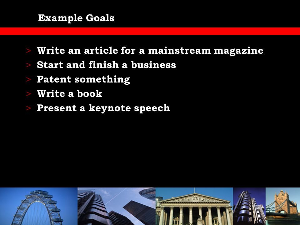 Example Goals > Write an article for a mainstream magazine > Start and finish a business > Patent something > Write a book > Present a keynote speech