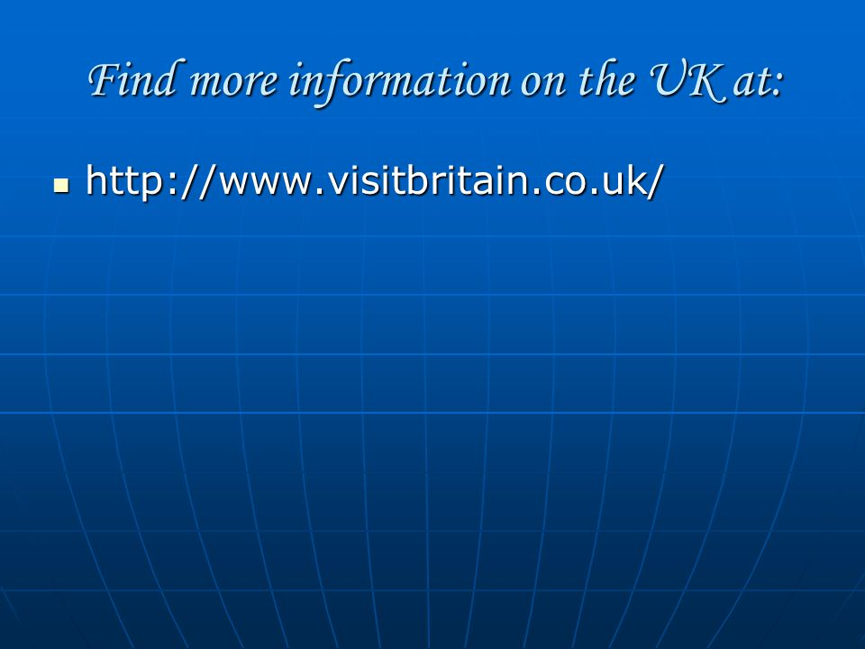 Find more information on the UK at: http://www.visitbritain.co.uk/ http://www.visitbritain.co.uk/
