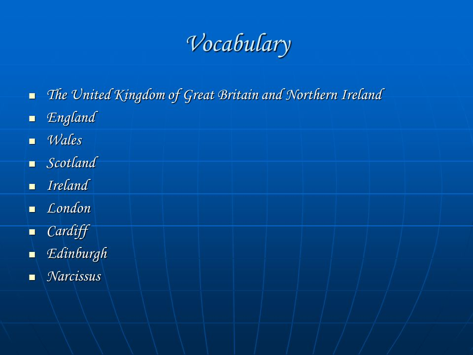 Vocabulary The United Kingdom of Great Britain and Northern Ireland The United Kingdom of Great Britain and Northern Ireland England England Wales Wal