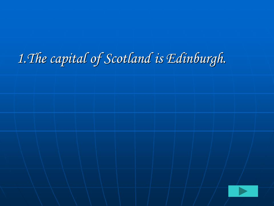 1.The capital of Scotland is Edinburgh.