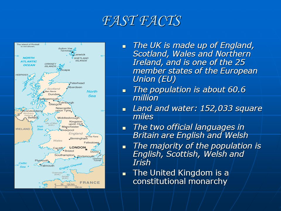 FAST FACTS The UK is made up of England, Scotland, Wales and Northern Ireland, and is one of the 25 member states of the European Union (EU) The UK is made up of England, Scotland, Wales and Northern Ireland, and is one of the 25 member states of the European Union (EU) The population is about 60.6 million The population is about 60.6 million Land and water: 152,033 square miles Land and water: 152,033 square miles The two official languages in Britain are English and Welsh The two official languages in Britain are English and Welsh The majority of the population is English, Scottish, Welsh and Irish The majority of the population is English, Scottish, Welsh and Irish The United Kingdom is a constitutional monarchy The United Kingdom is a constitutional monarchy