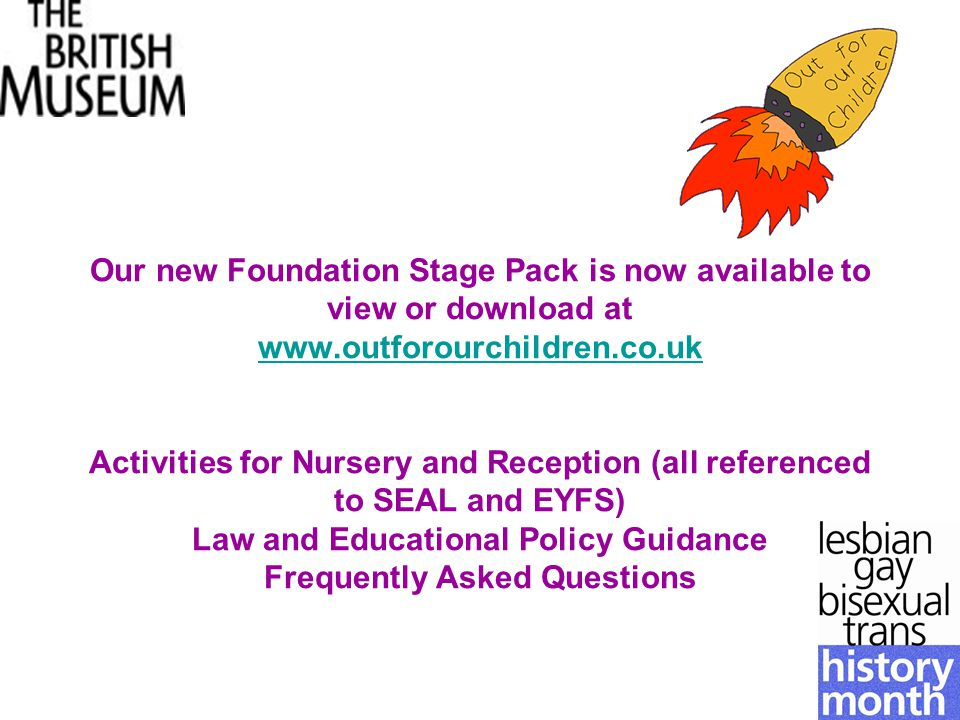 Our new Foundation Stage Pack is now available to view or download at www.outforourchildren.co.uk Activities for Nursery and Reception (all referenced to SEAL and EYFS) Law and Educational Policy Guidance Frequently Asked Questions www.outforourchildren.co.uk