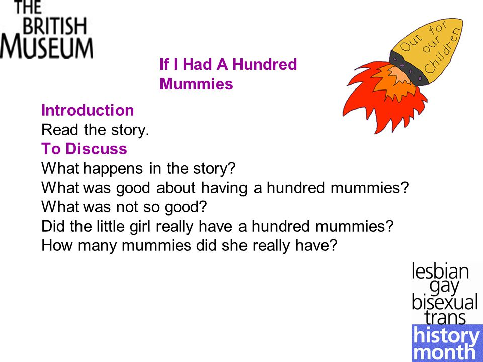 Introduction Read the story. To Discuss What happens in the story? What was good about having a hundred mummies? What was not so good? Did the little