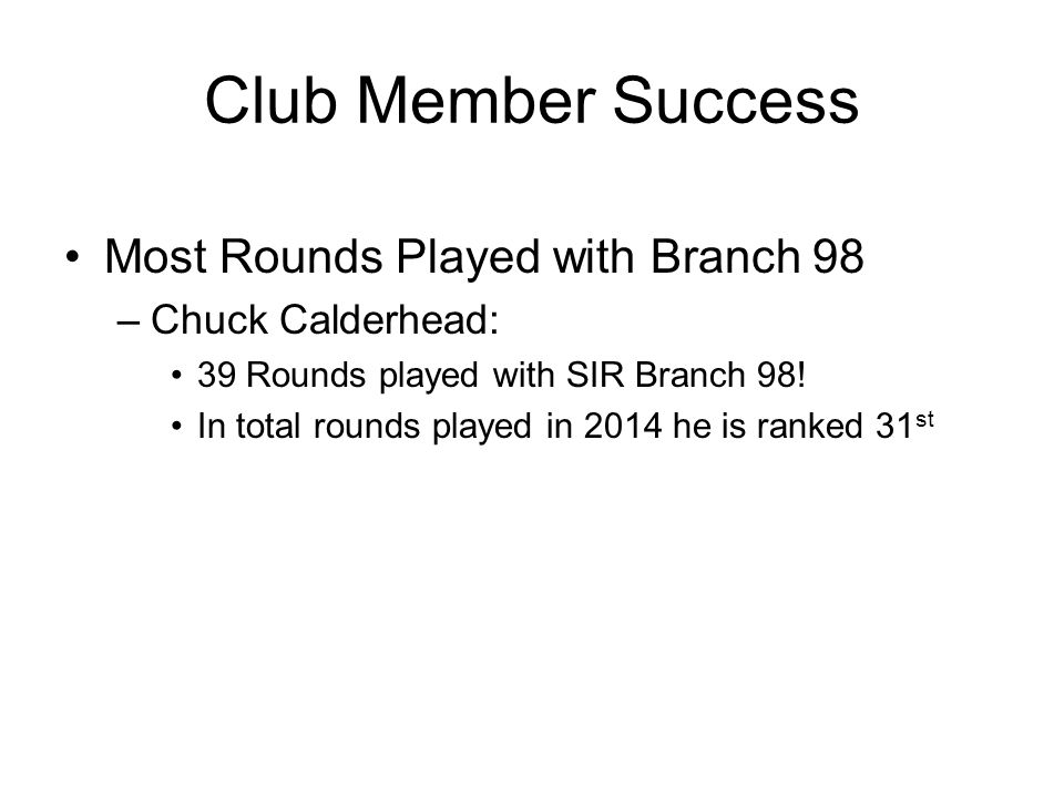Club Member Success Most Rounds Played with Branch 98 –Chuck Calderhead: 39 Rounds played with SIR Branch 98! In total rounds played in 2014 he is ran