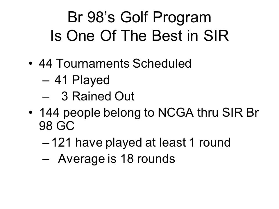 Br 98's Golf Program Is One Of The Best in SIR 44 Tournaments Scheduled – 41 Played – 3 Rained Out 144 people belong to NCGA thru SIR Br 98 GC –121 ha
