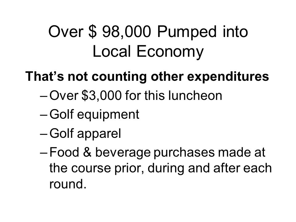Over $ 98,000 Pumped into Local Economy That's not counting other expenditures –Over $3,000 for this luncheon –Golf equipment –Golf apparel –Food & be