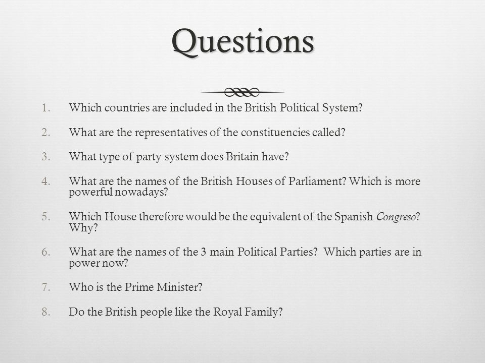 Questions 1.Which countries are included in the British Political System? 2.What are the representatives of the constituencies called? 3.What type of