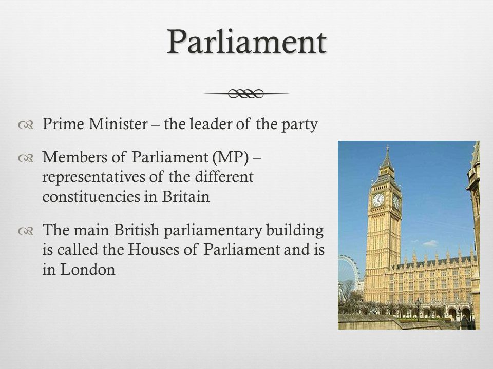 Parliament  Prime Minister – the leader of the party  Members of Parliament (MP) – representatives of the different constituencies in Britain  The