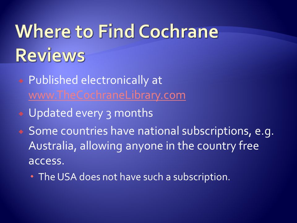  Published electronically at www.TheCochraneLibrary.com www.TheCochraneLibrary.com  Updated every 3 months  Some countries have national subscripti