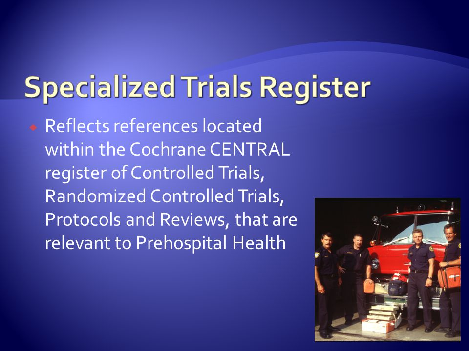  Reflects references located within the Cochrane CENTRAL register of Controlled Trials, Randomized Controlled Trials, Protocols and Reviews, that are relevant to Prehospital Health