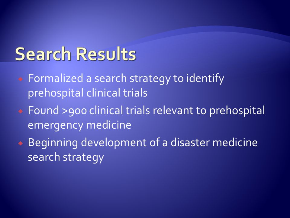  Formalized a search strategy to identify prehospital clinical trials  Found >900 clinical trials relevant to prehospital emergency medicine  Beginning development of a disaster medicine search strategy