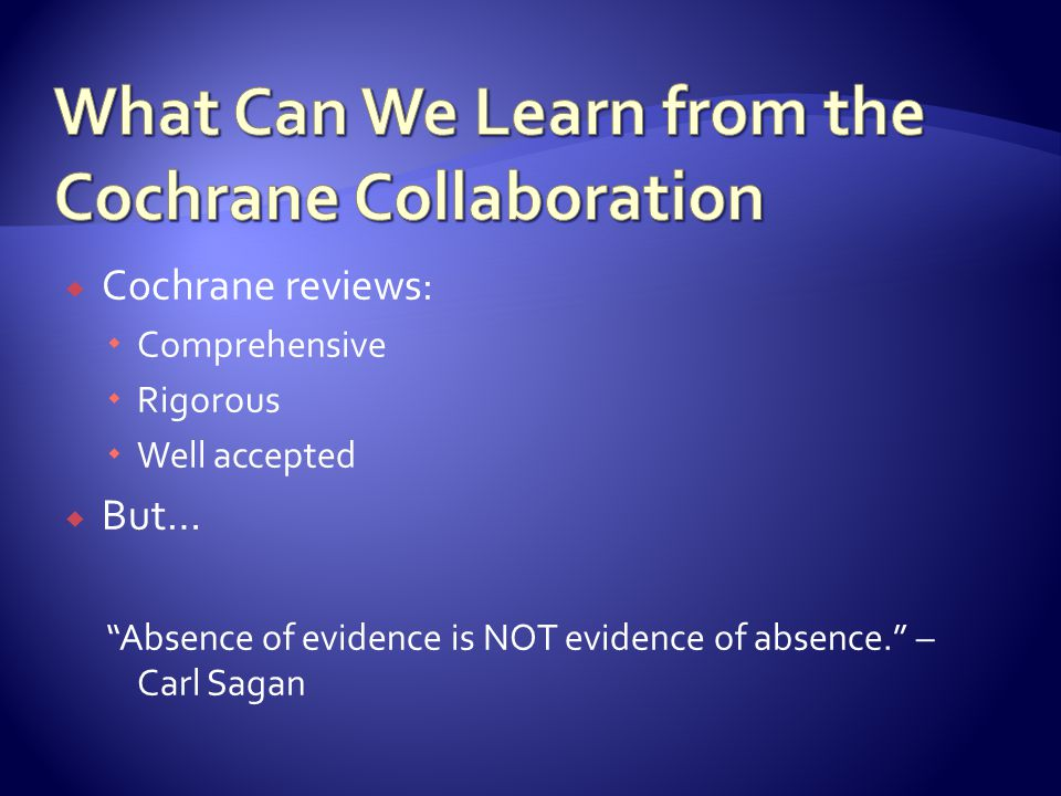  Cochrane reviews:  Comprehensive  Rigorous  Well accepted  But… Absence of evidence is NOT evidence of absence. – Carl Sagan