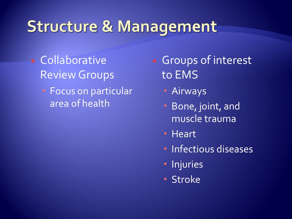  Collaborative Review Groups  Focus on particular area of health  Groups of interest to EMS  Airways  Bone, joint, and muscle trauma  Heart  Infectious diseases  Injuries  Stroke