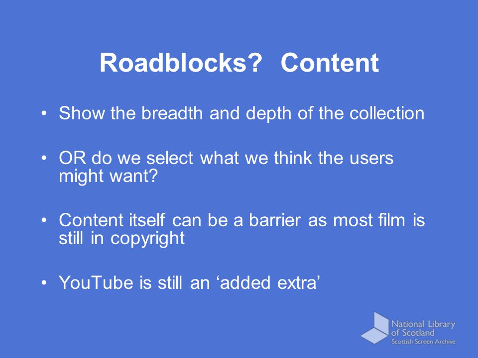 Roadblocks? Content Show the breadth and depth of the collection OR do we select what we think the users might want? Content itself can be a barrier a