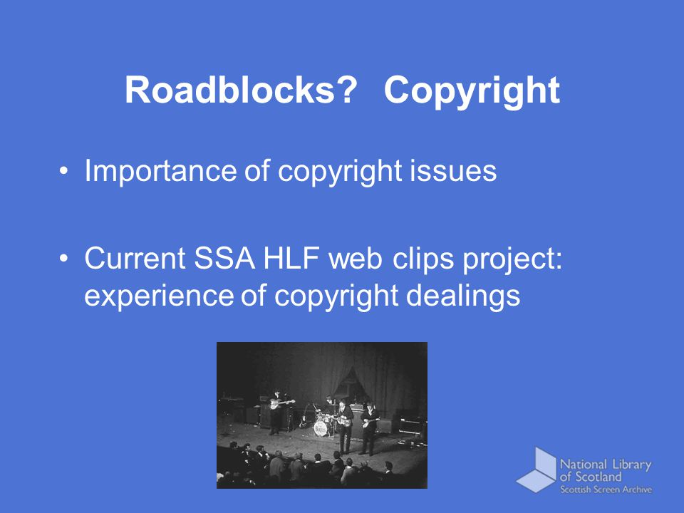 Importance of copyright issues Current SSA HLF web clips project: experience of copyright dealings Roadblocks? Copyright