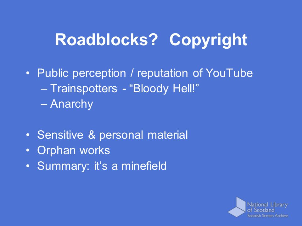 Public perception / reputation of YouTube –Trainspotters - Bloody Hell! –Anarchy Sensitive & personal material Orphan works Summary: it's a minefield Roadblocks.