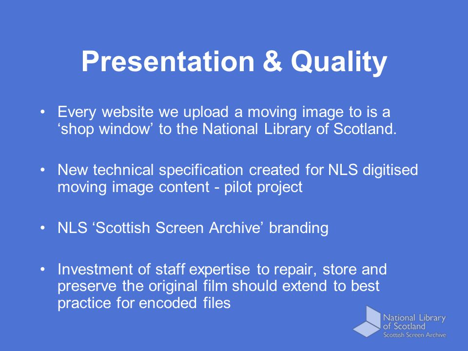 Presentation & Quality Every website we upload a moving image to is a 'shop window' to the National Library of Scotland. New technical specification c