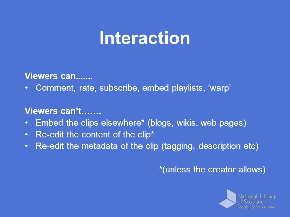 Interaction Viewers can....... Comment, rate, subscribe, embed playlists, 'warp' Viewers can't……. Embed the clips elsewhere* (blogs, wikis, web pages)