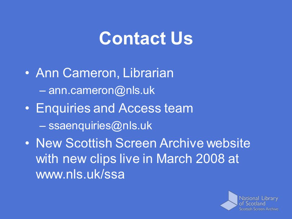 Contact Us Ann Cameron, Librarian –ann.cameron@nls.uk Enquiries and Access team –ssaenquiries@nls.uk New Scottish Screen Archive website with new clip