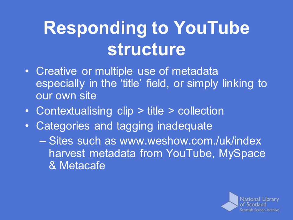 Responding to YouTube structure Creative or multiple use of metadata especially in the 'title' field, or simply linking to our own site Contextualising clip > title > collection Categories and tagging inadequate –Sites such as www.weshow.com./uk/index harvest metadata from YouTube, MySpace & Metacafe