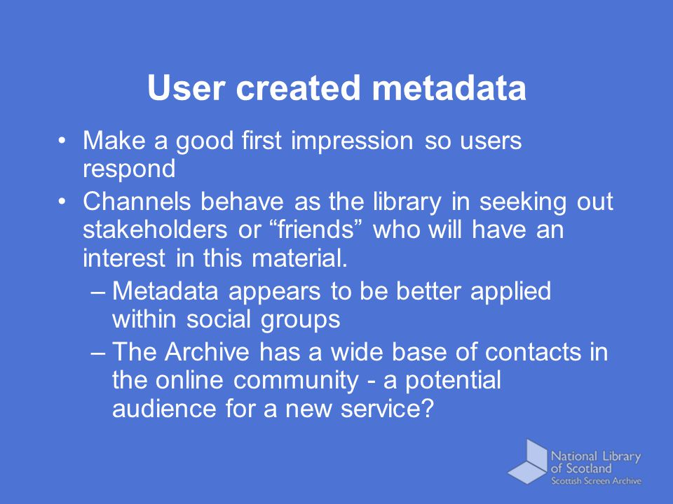 """User created metadata Make a good first impression so users respond Channels behave as the library in seeking out stakeholders or """"friends"""" who will h"""