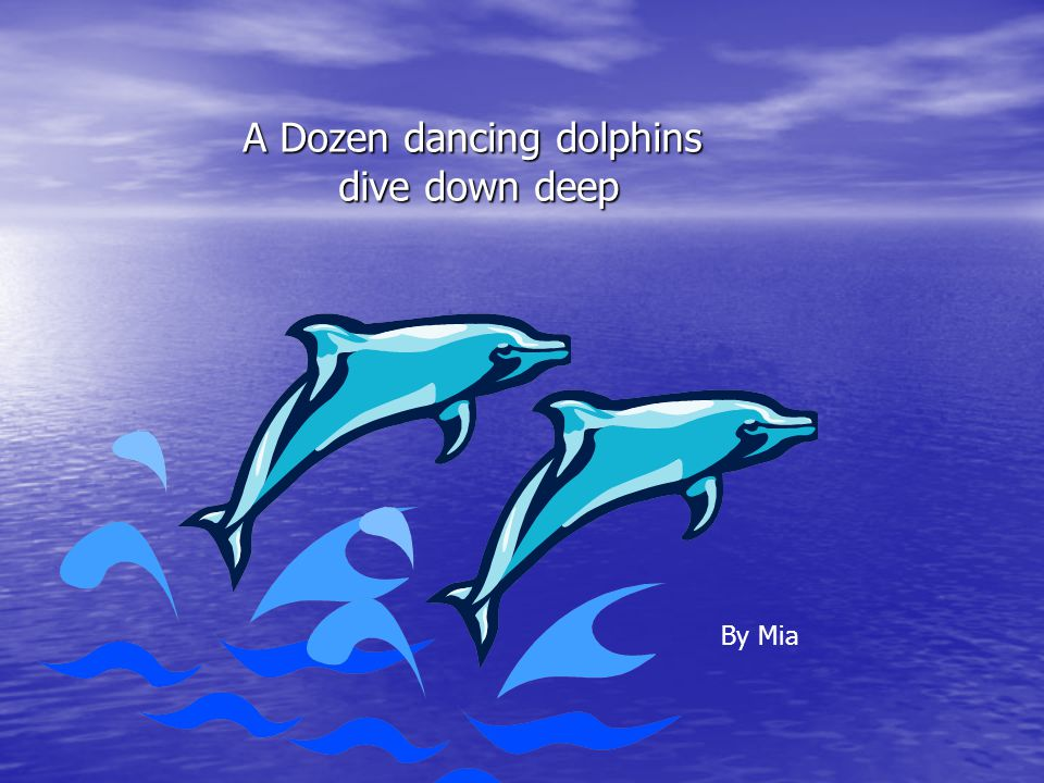A Dozen dancing dolphins dive down deep By Mia