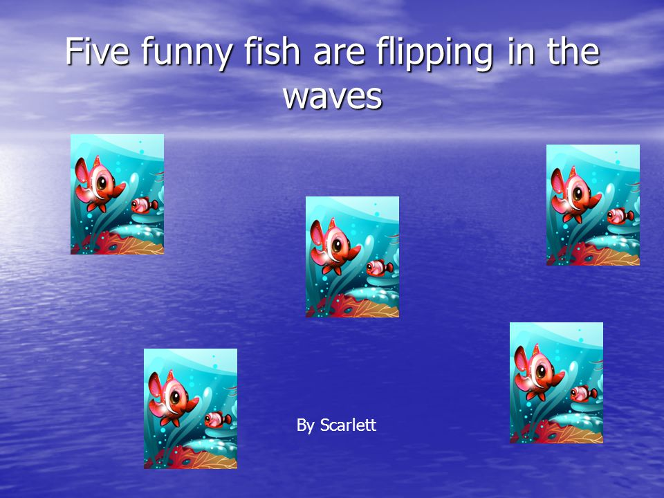 Five funny fish are flipping in the waves By Scarlett