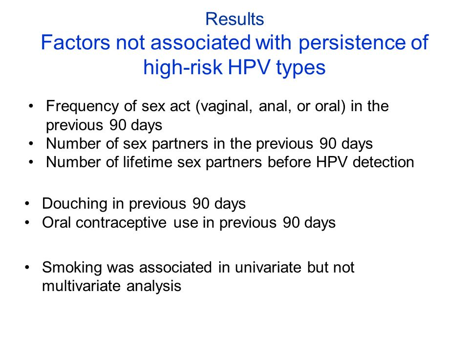 Results Factors not associated with persistence of high-risk HPV types Frequency of sex act (vaginal, anal, or oral) in the previous 90 days Number of
