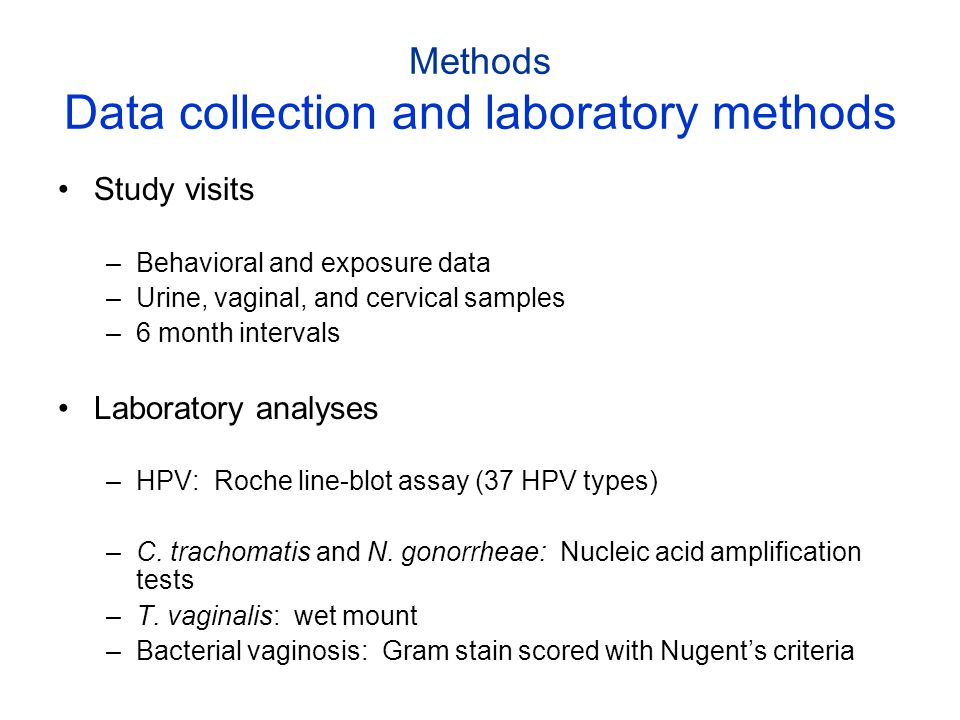 Methods Data collection and laboratory methods Study visits –Behavioral and exposure data –Urine, vaginal, and cervical samples –6 month intervals Lab