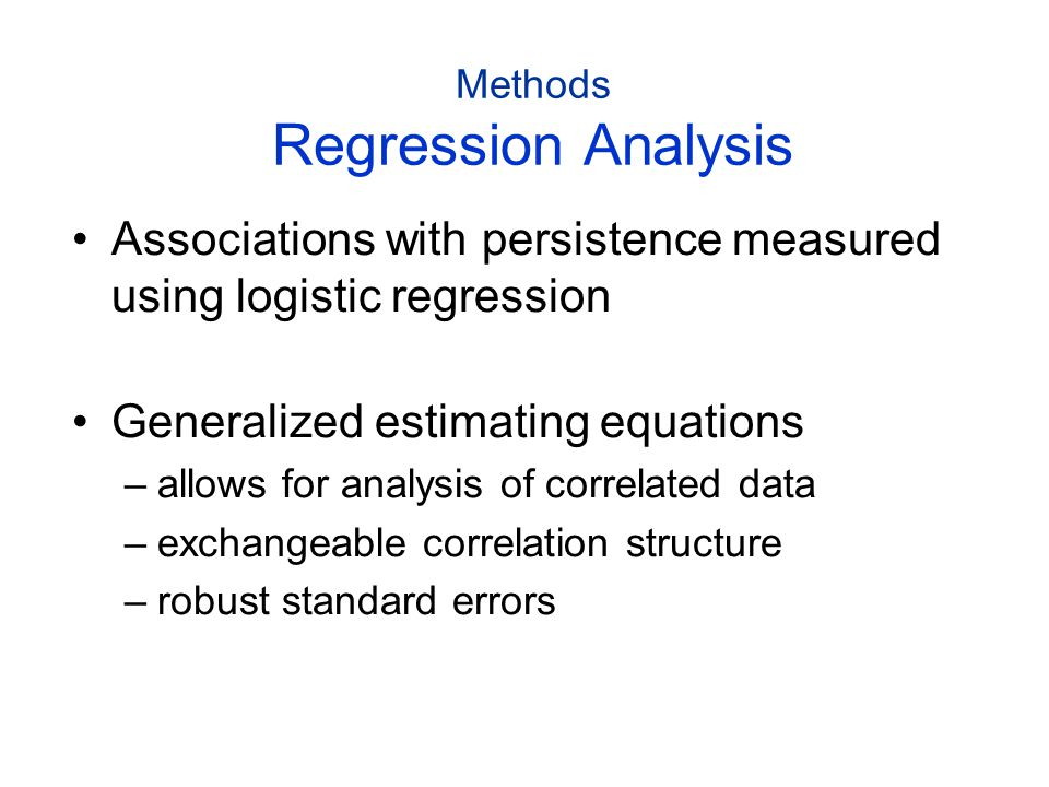 Methods Regression Analysis Associations with persistence measured using logistic regression Generalized estimating equations –allows for analysis of