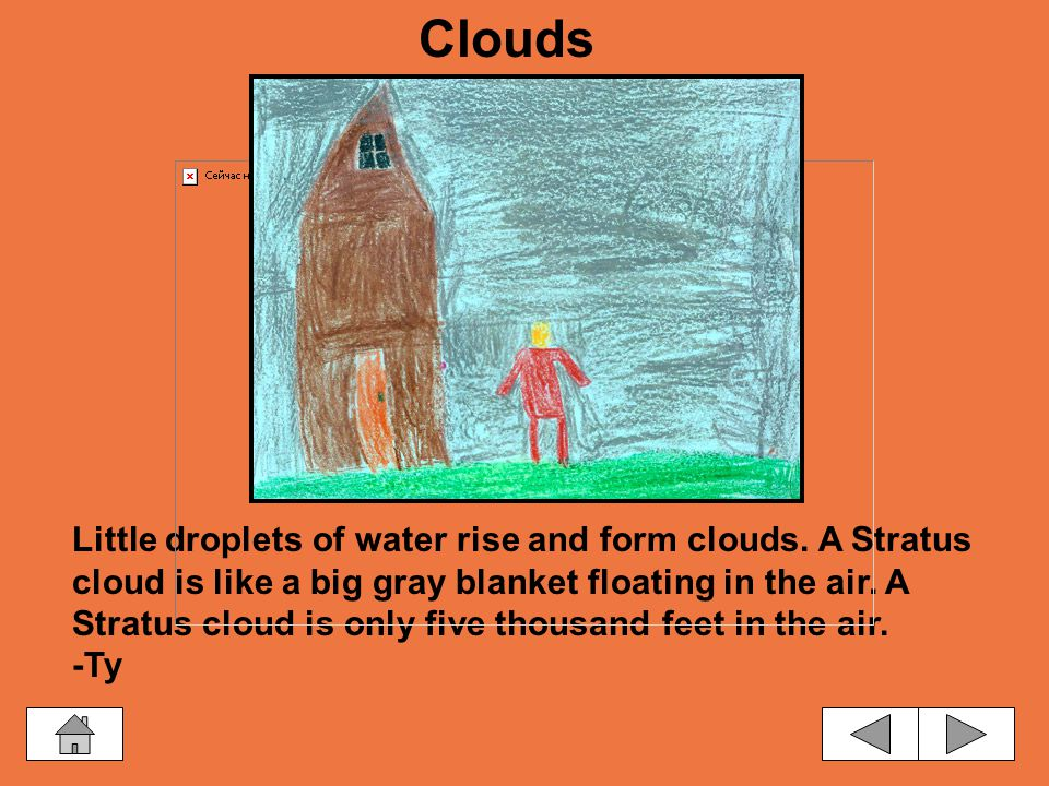 Water evaporates and forms a cloud. A cloud is made up of droplets of water. -Devon Clouds