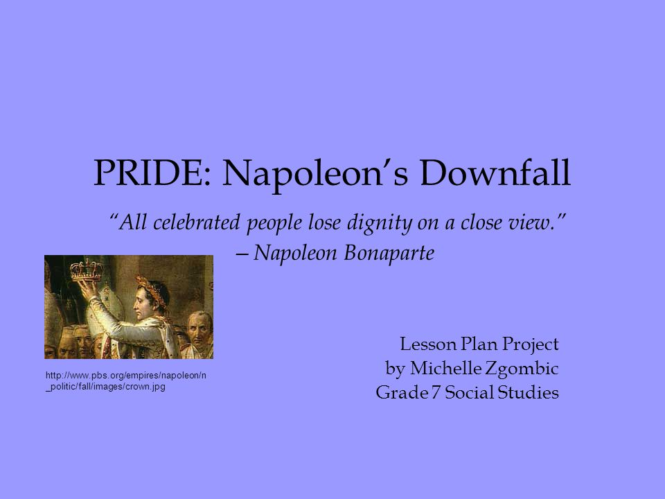 PRIDE: Napoleon's Downfall All celebrated people lose dignity on a close view. —Napoleon Bonaparte Lesson Plan Project by Michelle Zgombic Grade 7 Social Studies http://www.pbs.org/empires/napoleon/n _politic/fall/images/crown.jpg