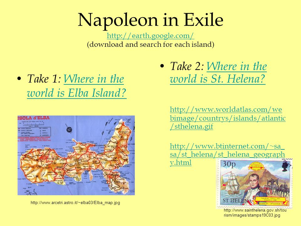 Napoleon in Exile http://earth.google.com/ (download and search for each island) http://earth.google.com/ Take 2: Where in the world is St. Helena?Whe