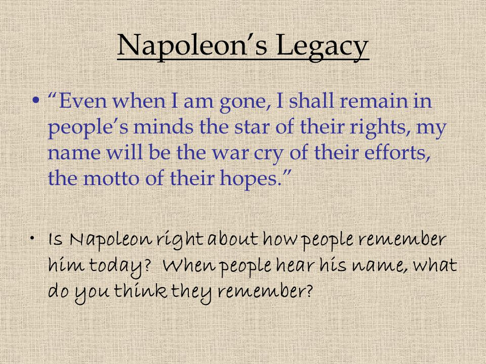 "Napoleon's Legacy ""Even when I am gone, I shall remain in people's minds the star of their rights, my name will be the war cry of their efforts, the m"