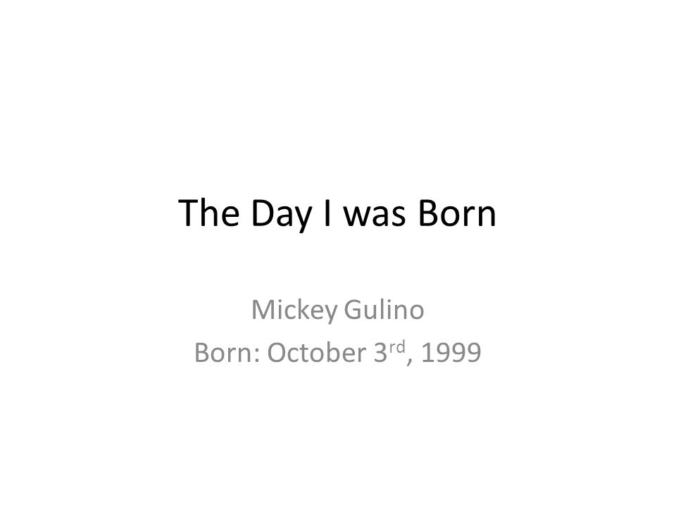 The Day I was Born Mickey Gulino Born: October 3 rd, 1999