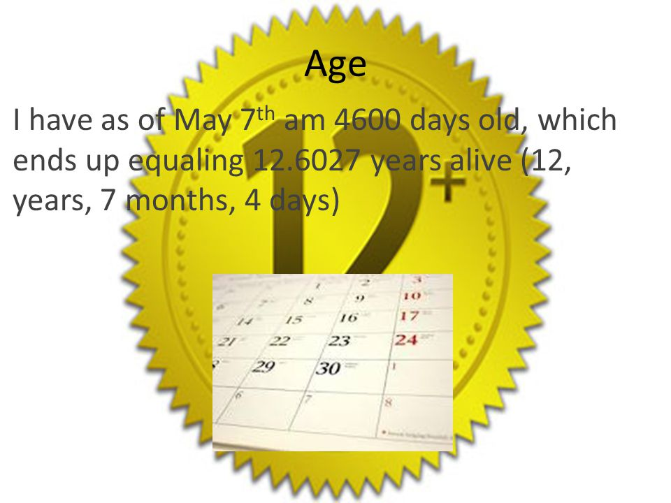 Age I have as of May 7 th am 4600 days old, which ends up equaling 12.6027 years alive (12, years, 7 months, 4 days)
