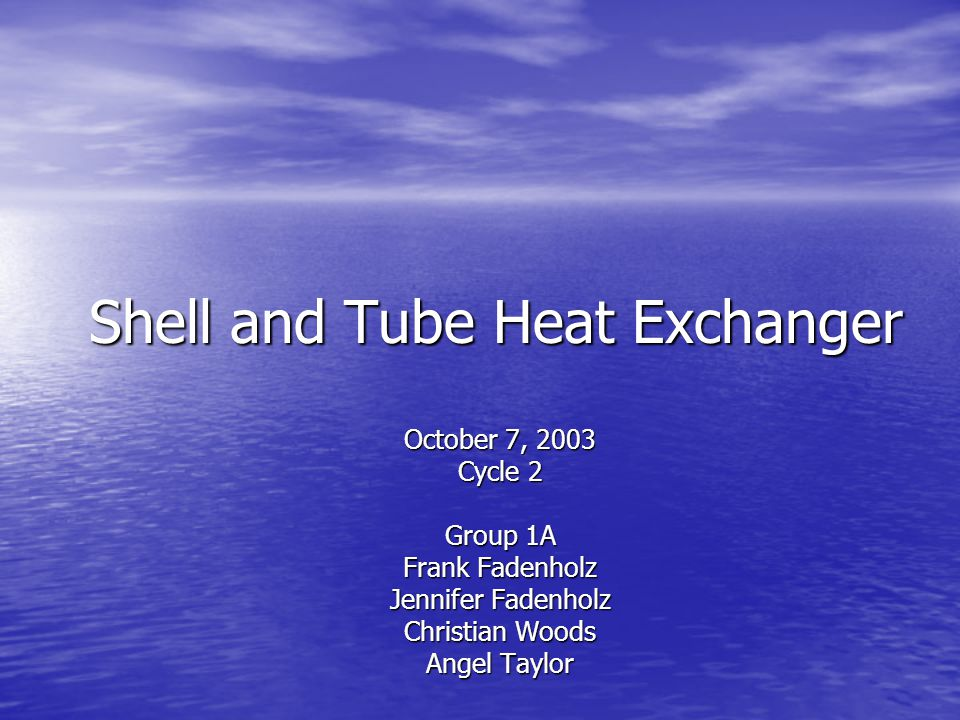 Shell and Tube Heat Exchanger October 7, 2003 Cycle 2 Group 1A Frank Fadenholz Jennifer Fadenholz Christian Woods Angel Taylor