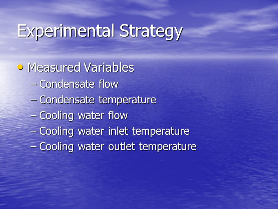 Experimental Strategy Measured Variables Measured Variables –Condensate flow –Condensate temperature –Cooling water flow –Cooling water inlet temperature –Cooling water outlet temperature
