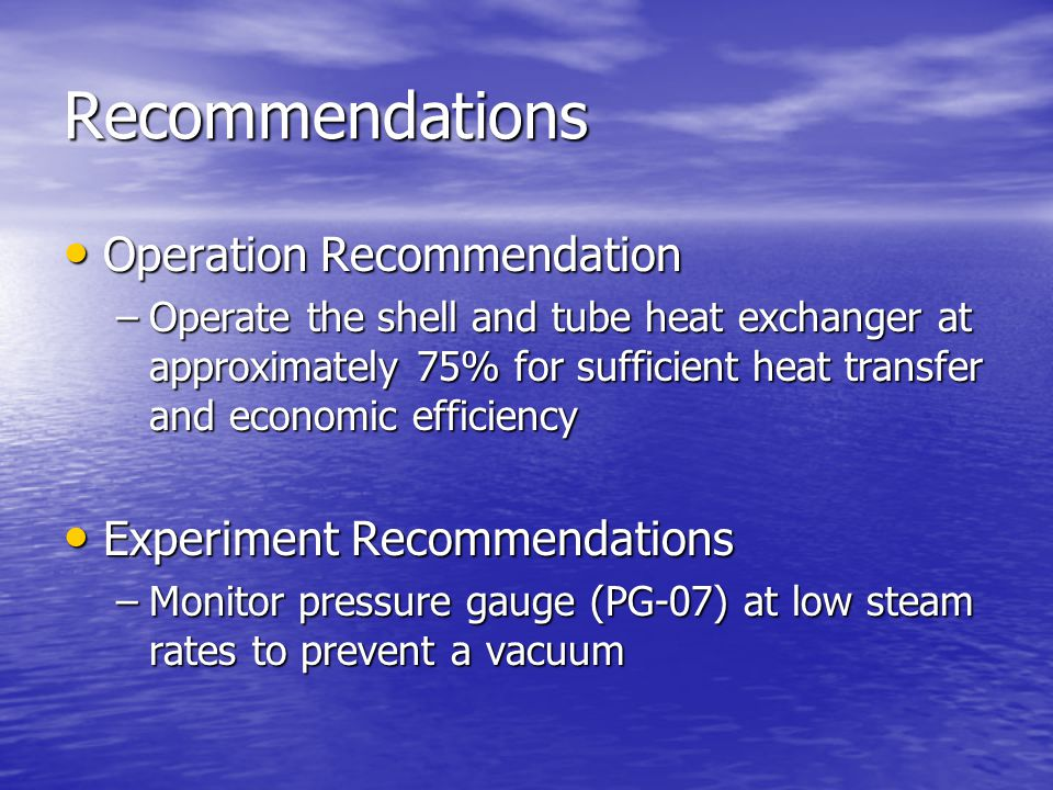 Recommendations Operation Recommendation Operation Recommendation –Operate the shell and tube heat exchanger at approximately 75% for sufficient heat transfer and economic efficiency Experiment Recommendations Experiment Recommendations –Monitor pressure gauge (PG-07) at low steam rates to prevent a vacuum