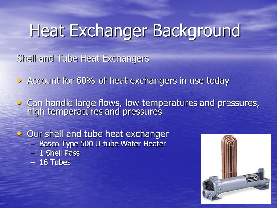 Heat Exchanger Background Shell and Tube Heat Exchangers Account for 60% of heat exchangers in use today Account for 60% of heat exchangers in use today Can handle large flows, low temperatures and pressures, high temperatures and pressures Can handle large flows, low temperatures and pressures, high temperatures and pressures Our shell and tube heat exchanger Our shell and tube heat exchanger –Basco Type 500 U-tube Water Heater –1 Shell Pass –16 Tubes