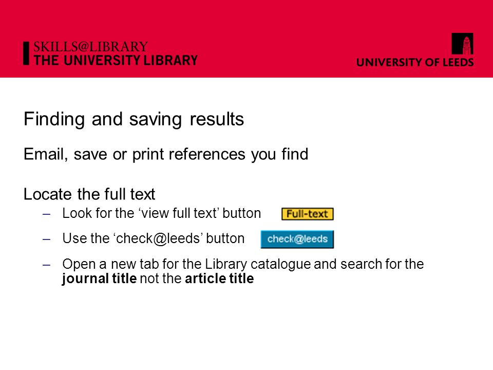 Finding and saving results Email, save or print references you find Locate the full text –Look for the 'view full text' button –Use the 'check@leeds' button –Open a new tab for the Library catalogue and search for the journal title not the article title